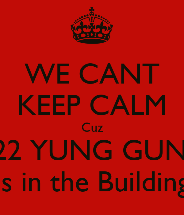 WE CANT KEEP CALM Cuz 222 YUNG GUNZ Is in the Building