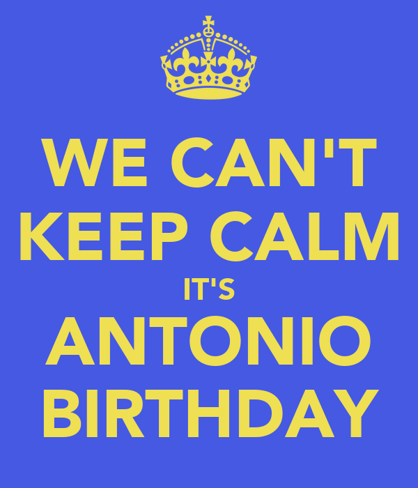 WE CAN'T KEEP CALM IT'S ANTONIO BIRTHDAY