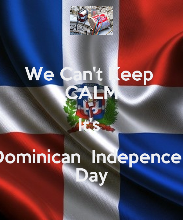 We Can't Keep  CALM It's  Dominican  Indepence   Day