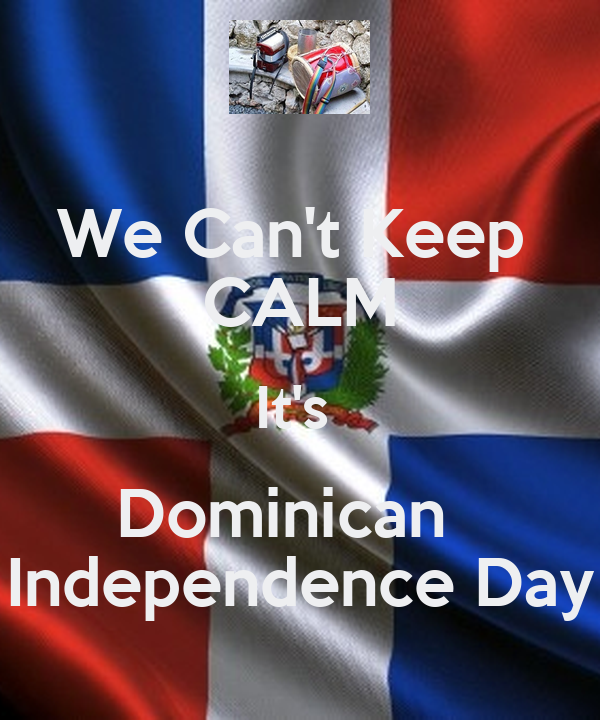 We Can't Keep  CALM It's  Dominican   Independence Day