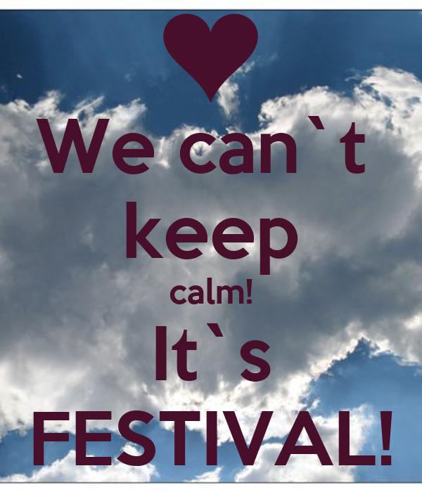 We can`t  keep calm! It`s FESTIVAL!