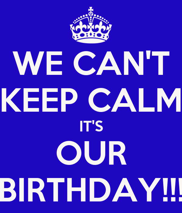WE CAN'T KEEP CALM IT'S OUR BIRTHDAY!!!
