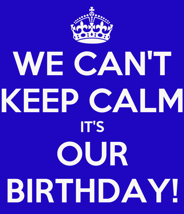 WE CAN'T KEEP CALM IT'S OUR BIRTHDAY!