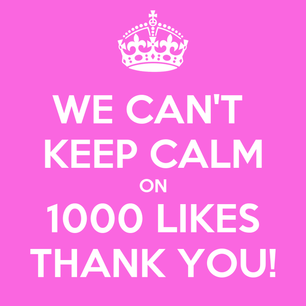 WE CAN'T  KEEP CALM ON 1000 LIKES THANK YOU!