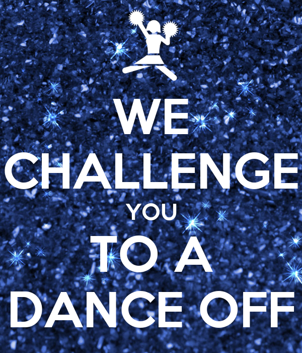 WE CHALLENGE YOU TO A DANCE OFF