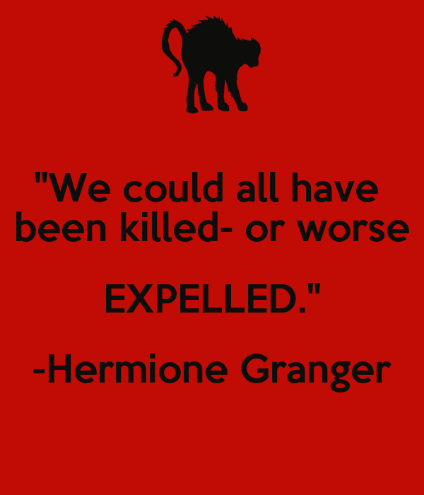 """We could all have  been killed- or worse EXPELLED."" -Hermione Granger"