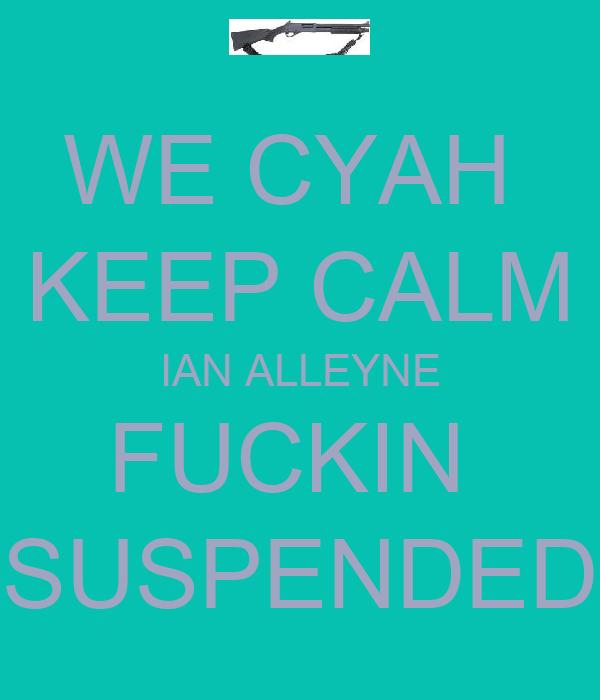 WE CYAH  KEEP CALM IAN ALLEYNE FUCKIN  SUSPENDED