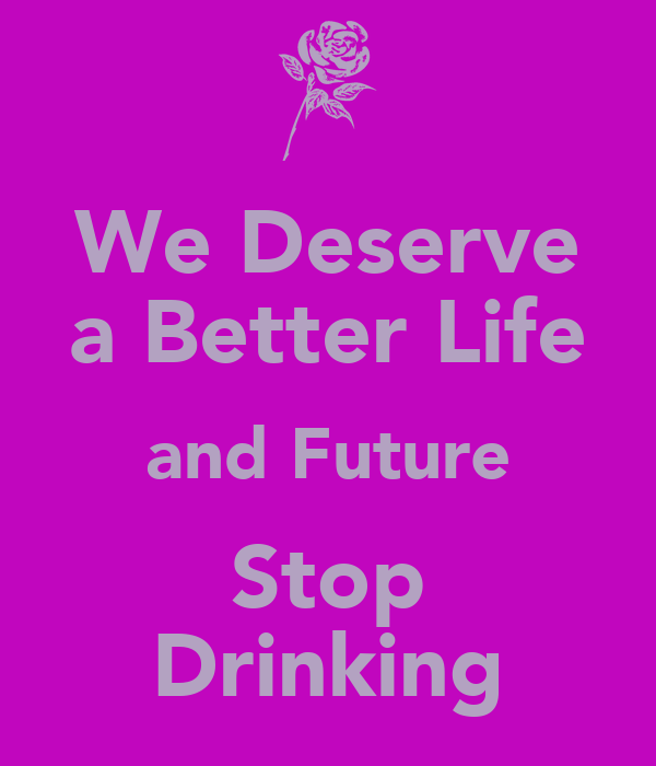 We Deserve a Better Life and Future Stop Drinking