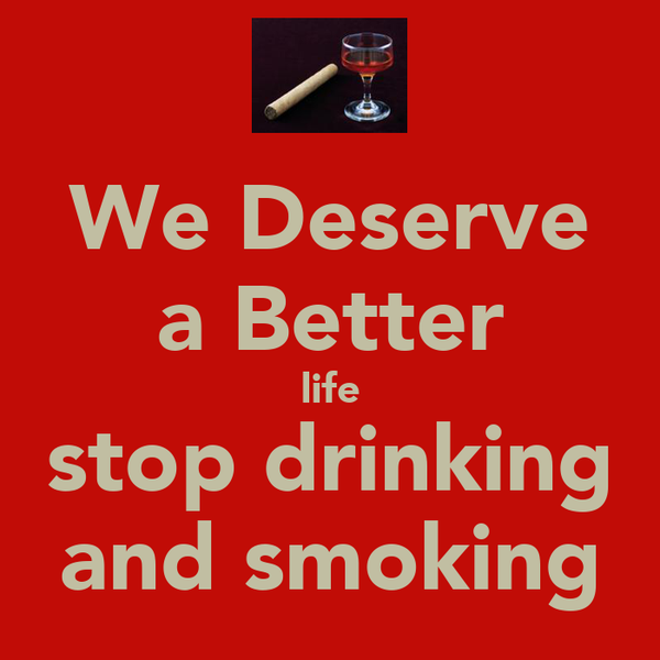 We Deserve a Better life stop drinking and smoking