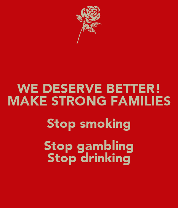 WE DESERVE BETTER! MAKE STRONG FAMILIES Stop smoking Stop gambling Stop drinking