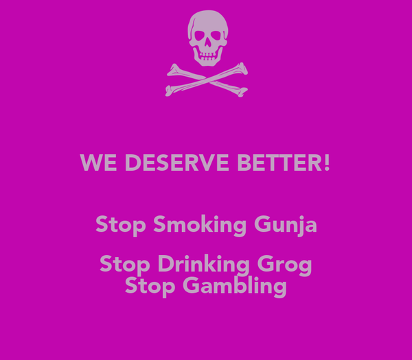WE DESERVE BETTER!  Stop Smoking Gunja Stop Drinking Grog Stop Gambling