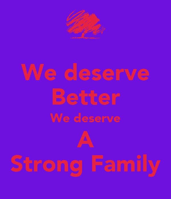 We deserve Better We deserve A Strong Family