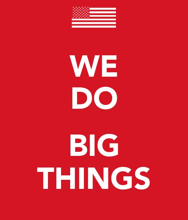WE DO  BIG THINGS