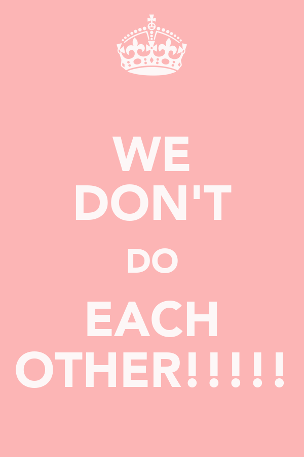 WE DON'T DO EACH OTHER!!!!!
