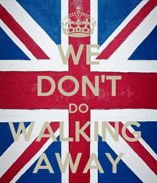 WE DON'T DO WALKING  AWAY