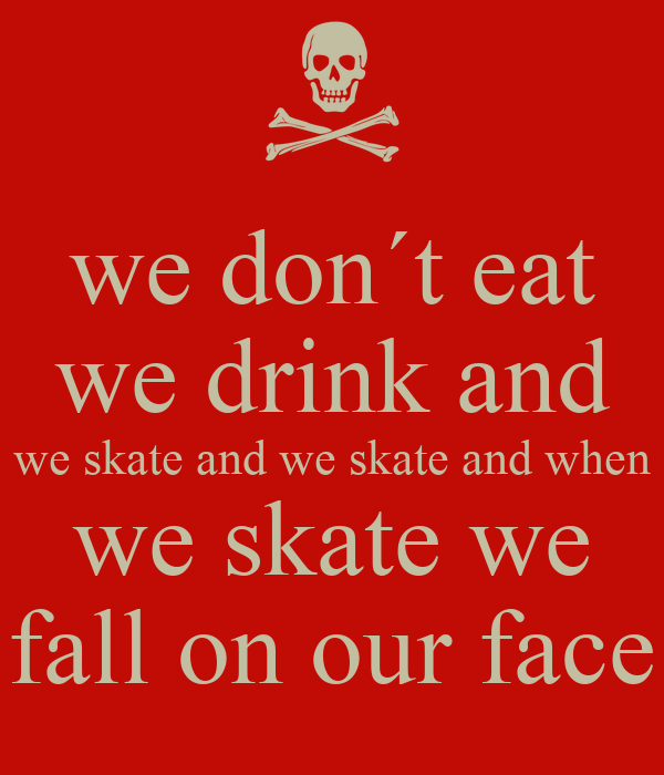 we don´t eat we drink and we skate and we skate and when we skate we fall on our face
