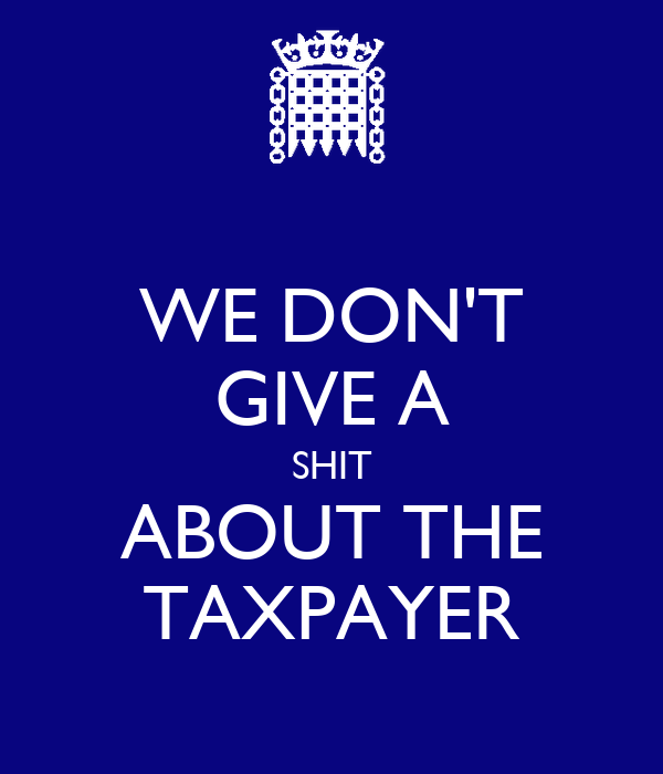 WE DON'T GIVE A SHIT ABOUT THE TAXPAYER