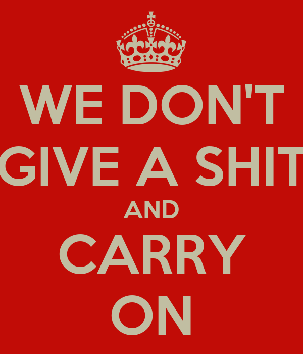 WE DON'T GIVE A SHIT AND CARRY ON