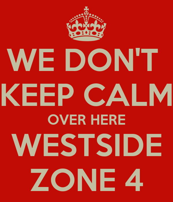 WE DON'T  KEEP CALM OVER HERE WESTSIDE ZONE 4