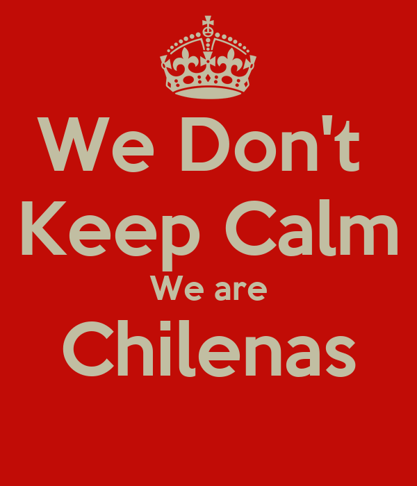 We Don't  Keep Calm We are Chilenas