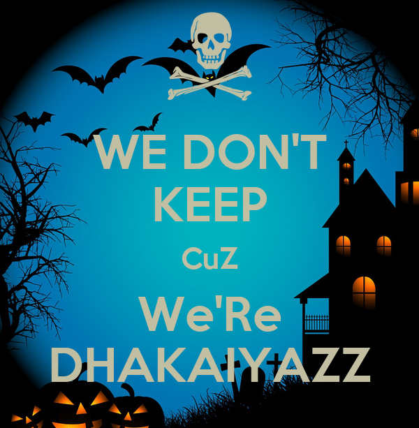WE DON'T KEEP CuZ We'Re DHAKAIYAZZ
