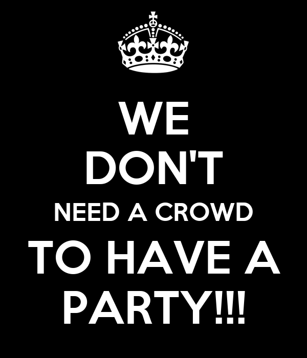 WE DON'T NEED A CROWD TO HAVE A PARTY!!!