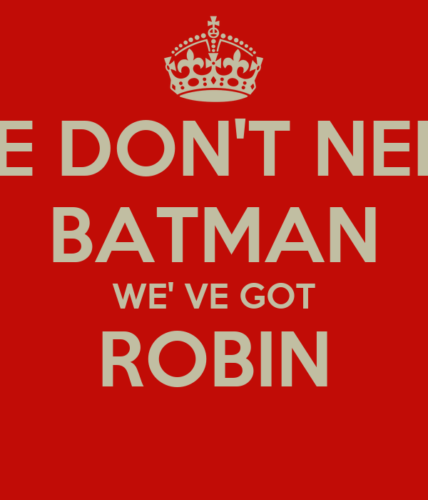 WE DON'T NEED BATMAN WE' VE GOT ROBIN