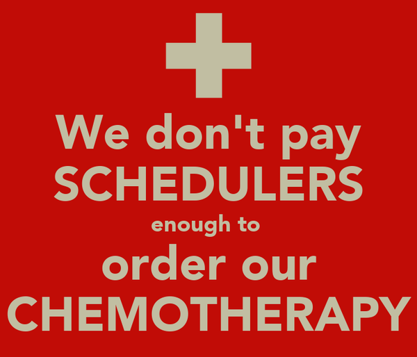 We don't pay SCHEDULERS enough to  order our CHEMOTHERAPY