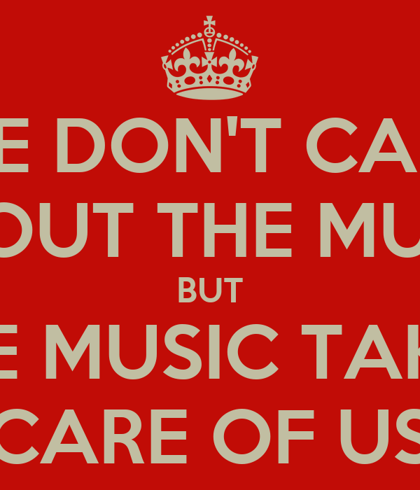 WE DON'T CARE ABOUT THE MUSIC BUT THE MUSIC TAKES CARE OF US
