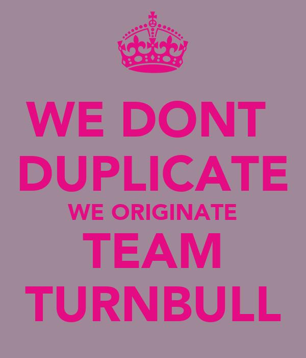 WE DONT  DUPLICATE WE ORIGINATE TEAM TURNBULL