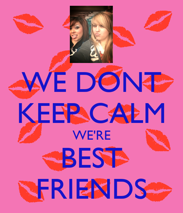 WE DONT KEEP CALM WE'RE BEST FRIENDS