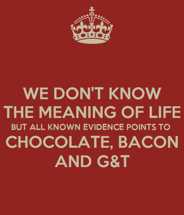WE DON'T KNOW THE MEANING OF LIFE BUT ALL KNOWN EVIDENCE POINTS TO  CHOCOLATE, BACON AND G&T