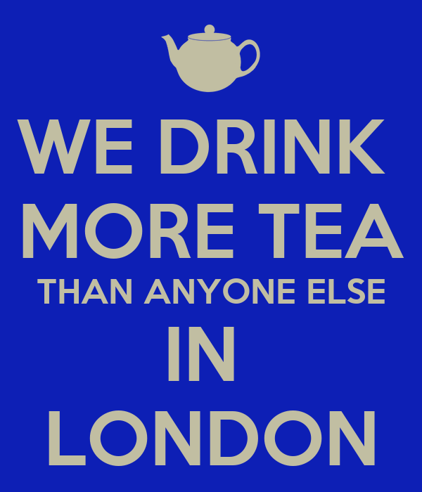 WE DRINK  MORE TEA THAN ANYONE ELSE IN  LONDON