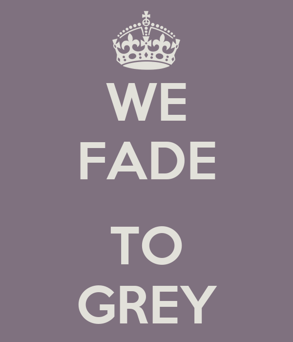 WE FADE  TO GREY