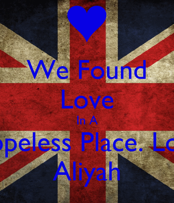 We Found Love In A Hopeless Place. Love Aliyah