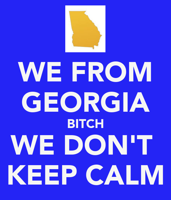 WE FROM GEORGIA BITCH WE DON'T  KEEP CALM