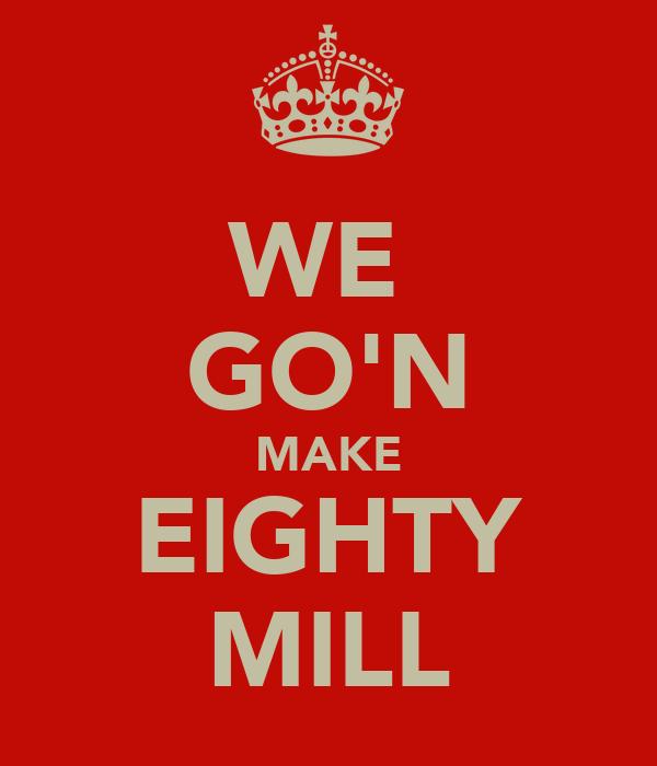 WE  GO'N MAKE EIGHTY MILL