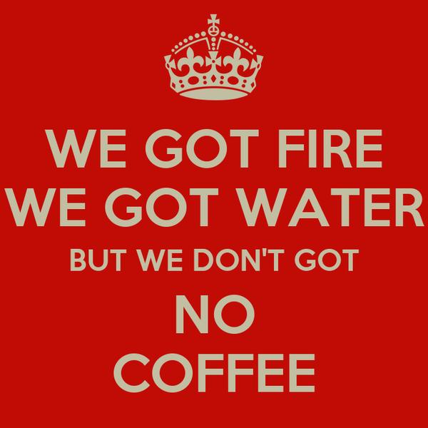WE GOT FIRE WE GOT WATER BUT WE DON'T GOT NO COFFEE