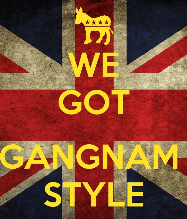 WE GOT  GANGNAM  STYLE