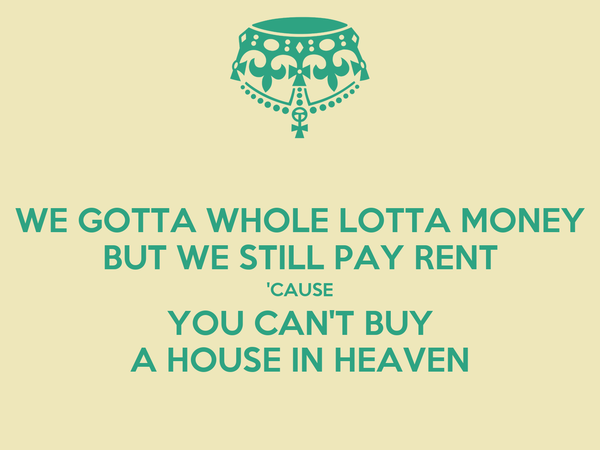 WE GOTTA WHOLE LOTTA MONEY BUT WE STILL PAY RENT 'CAUSE YOU CAN'T BUY A HOUSE IN HEAVEN