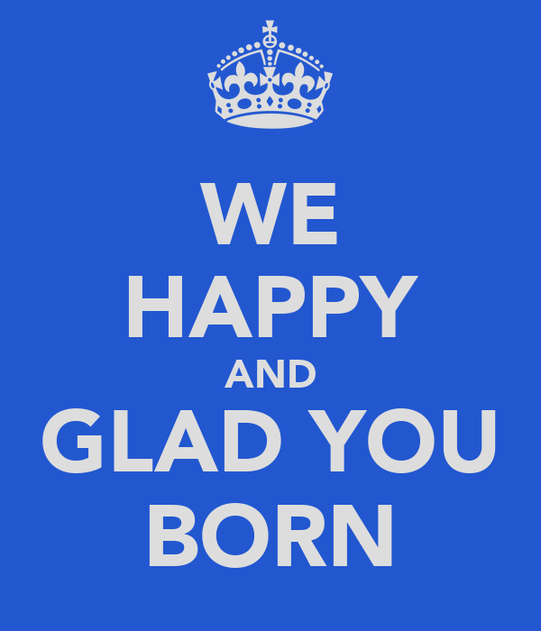 WE HAPPY AND GLAD YOU BORN