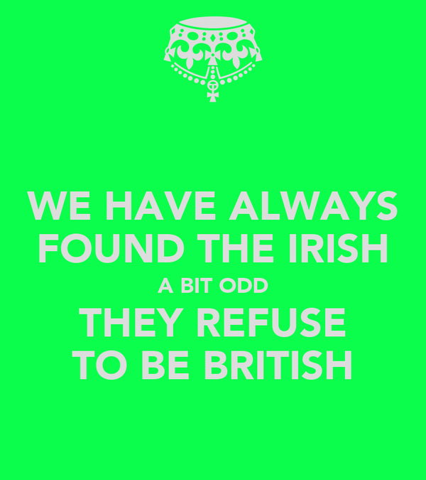 WE HAVE ALWAYS FOUND THE IRISH A BIT ODD THEY REFUSE TO BE BRITISH