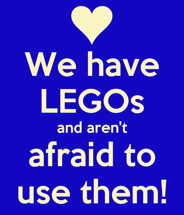 We have LEGOs and aren't afraid to use them!