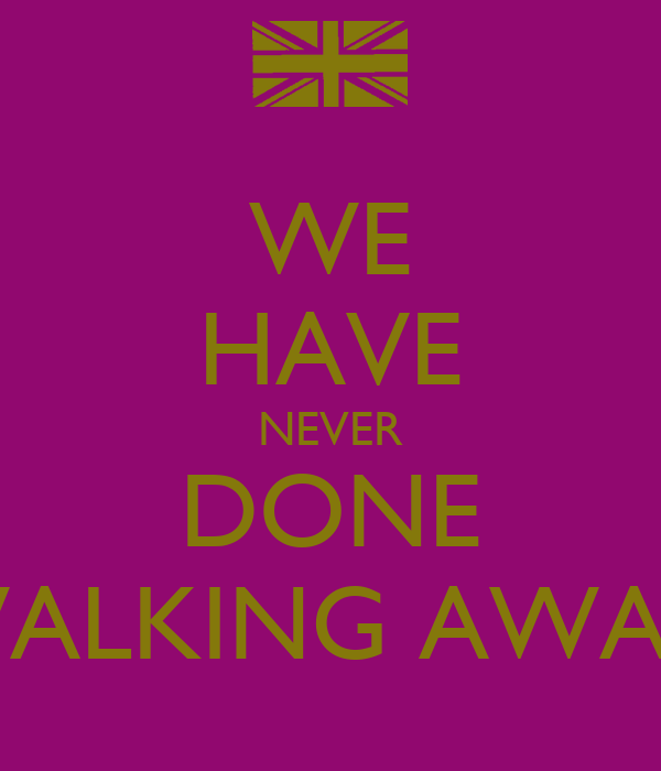 WE HAVE NEVER DONE WALKING AWAY!