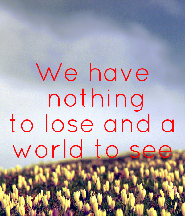 We have  nothing to lose and a world to see
