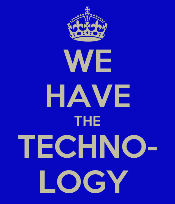WE HAVE THE TECHNO- LOGY