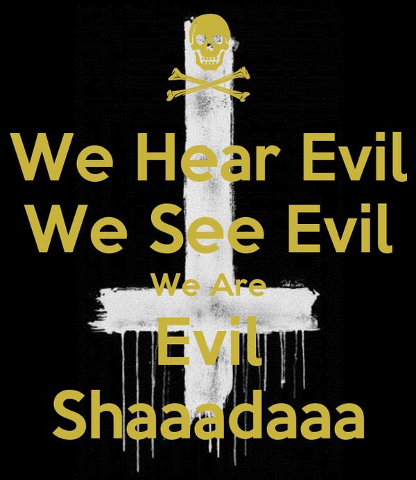 We Hear Evil We See Evil We Are Evil Shaaadaaa