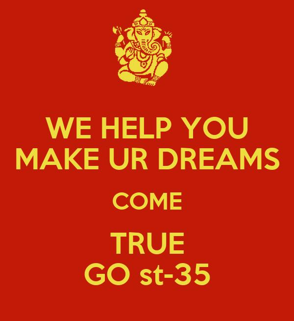 WE HELP YOU MAKE UR DREAMS COME TRUE GO st-35