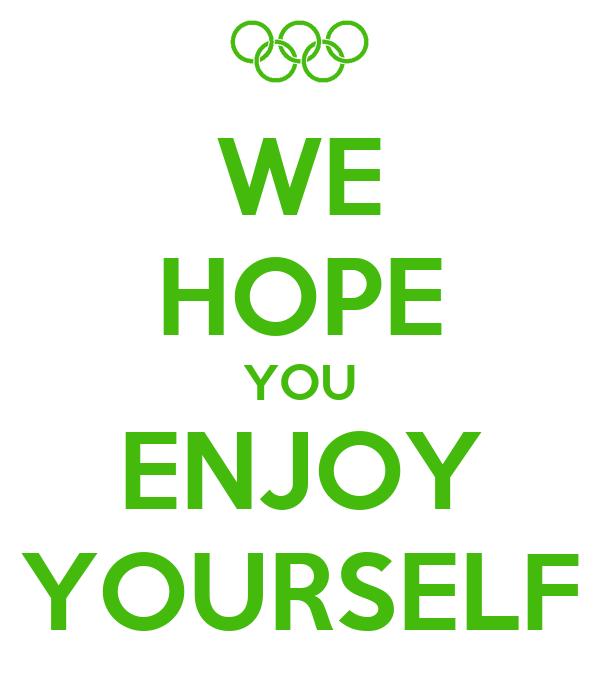 WE HOPE YOU ENJOY YOURSELF