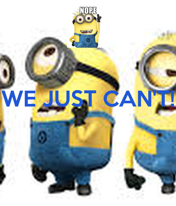 WE JUST CAN'T!